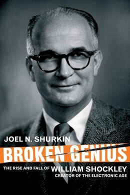 Book Broken Genius: The Rise And Fall Of William Shockley, Creator Of The Electronic Age by Joel N. Shurkin