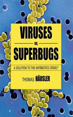 Book Viruses Vs. Superbugs: A Solution To The Antibiotics Crisis? by Thomas Häusler