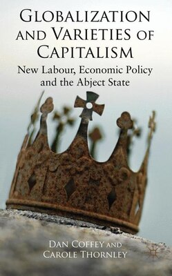 Book Globalization and Varieties of Capitalism: New Labour, Economic Policy and the Abject State by D. Coffey