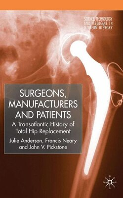 Book Surgeons, Manufacturers And Patients: A Transatlantic History of Total Hip Replacement by Julie Anderson