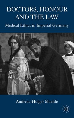 Book Doctors, Honour and the Law: Medical Ethics in Imperial Germany by Andreas-Holger Maehle