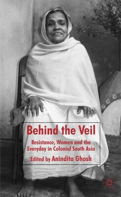 Book Behind The Veil: Resistance, Women and the Everyday in Colonial South Asia by Anindita Ghosh