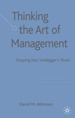 Book Thinking The Art Of Management: Stepping into 'Heidegger's Shoes' by David Atkinson