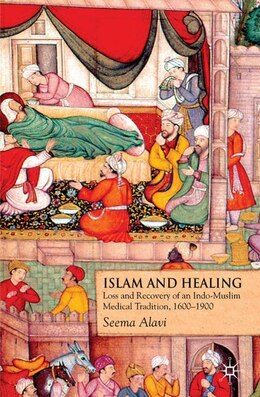 Book Islam And Healing: Loss and Recovery of an Indo-Muslim Medical Tradition, 1600-1900 by Seema Alavi