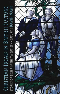 Book Christian Ideals in British Culture: Stories of Belief in the Twentieth Century by David Nash