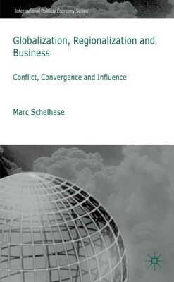Book Globalization, Regionalization And Business: Conflict, Convergence and Influence by Marc Schelhase