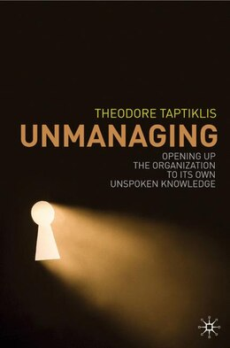 Book Unmanaging: Opening up the Organization to its own Unspoken Knowledge by Theodore Taptiklis