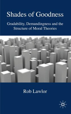 Book Shades of Goodness: Gradability, Demandingness and the Structure of Moral Theories by Rob Lawlor
