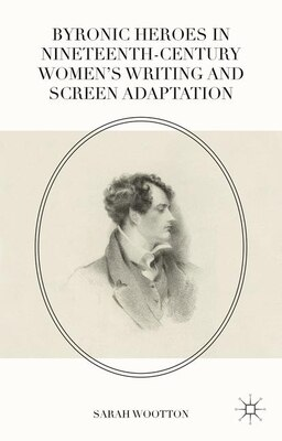 Book Byronic Heroes In Nineteenth-century Women's Writing And Screen Adaptation by Sarah Wootton