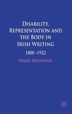 Book Disability, Representation and the Body in Irish Writing: 1800-1922 by Mark Mossman