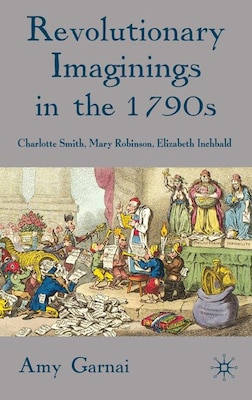 Book Revolutionary Imaginings In The 1790S: Charlotte Smith, Mary Robinson, Elizabeth Inchbald by Amy Garnai