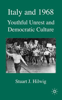 Book Italy and 1968: Youthful Unrest and Democratic Culture by Stuart J. Hilwig