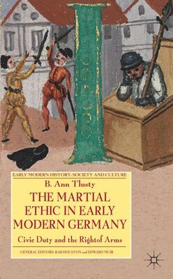 Book The Martial Ethic in Early Modern Germany: Civic Duty and the Right of Arms by B. Tlusty