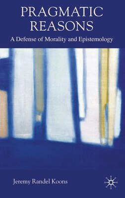 Book Pragmatic Reasons: A Defense of Morality and Epistemology by Jeremy Koons