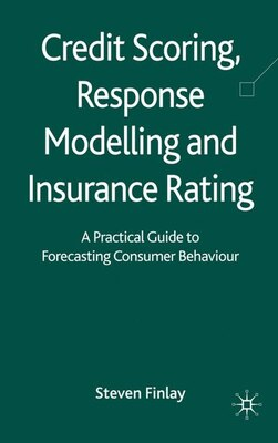 Book Credit Scoring, Response Modelling And Insurance Rating: A Practical Guide to Forecasting Consumer… by Steven Finlay