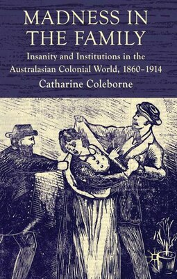 Book Madness in the Family: Insanity and Institutions in the Australasian Colonial World, 1860-1914 by C. Coleborne