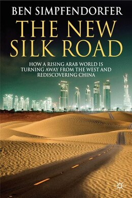 Book The New Silk Road: How a Rising Arab World is Turning Away from the West and Rediscovering China by Ben Simpfendorfer