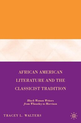 Book African American Literature And The Classicist Tradition: Black Women Writers from Wheatley to… by Tracey L. Walters