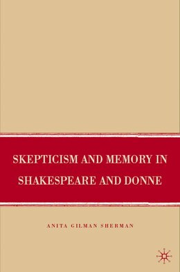 Book Skepticism And Memory In Shakespeare And Donne by Anita Gilman Sherman