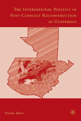 Book The International Politics of Post-Conflict Reconstruction in Guatemala by N. Short