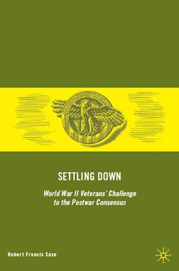 Book Settling Down: World War II Veterans' Challenge to the Postwar Consensus by Robert Francis Saxe