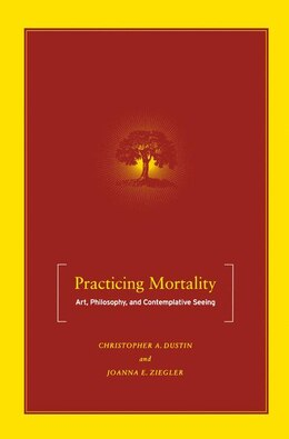 Book Practicing Mortality: Art, Philosophy, and Contemplative Seeing by Christopher A. Dustin