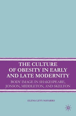 Book The Culture of Obesity in Early and Late Modernity: Body Image in Shakespeare, Jonson, Middleton… by Elena Levy-Navarro