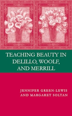 Book Teaching Beauty In Delillo, Woolf, And Merrill by J. Green-lewis