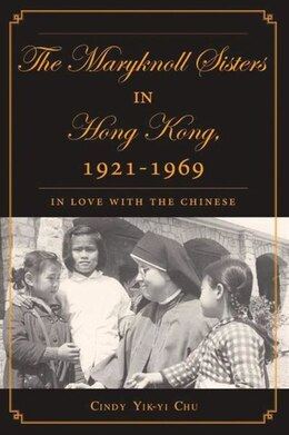 Book The Maryknoll Sisters in Hong Kong, 1921-1969: In Love with the Chinese by Cindy Yik-yi Chu