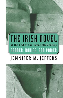 Book The Irish Novel at the End of the Twentieth Century: Gender, Bodies, and Power by Jennifer M. Jeffers