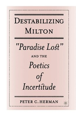 Book Destabilizing Milton: Paradise Lost and the Poetics of Incertitude by Peter C. Herman