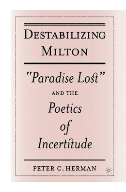 Book Destabilizing Milton: Paradise Lost and the Poetics of Incertitude by P. Herman