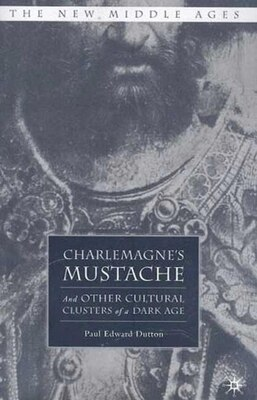 Book Charlemagne's Mustache: And Other Cultural Clusters of a Dark Age by Paul Edward Dutton