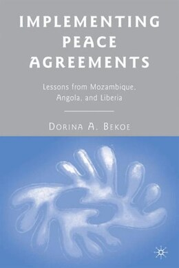 Book Implementing Peace Agreements: Lessons from Mozambique, Angola, and Liberia by Dorina A. Bekoe