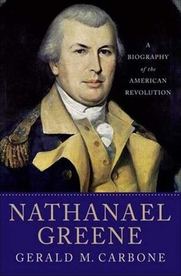 Book Nathanael Greene: A Biography of the American Revolution by Gerald M. Carbone