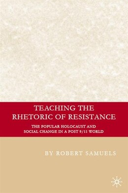 Book Teaching The Rhetoric Of Resistance: The Popular Holocaust and Social Change in a Post 9/11 World by Robert Samuels
