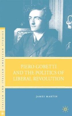 Book Piero Gobetti And The Politics Of Liberal Revolution by J. Martin