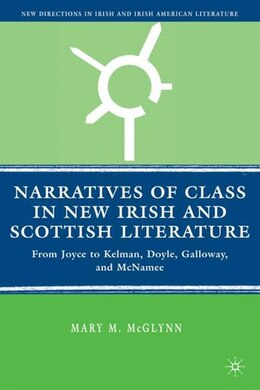 Book Narratives Of Class In New Irish And Scottish Literature: From Joyce to Kelman, Doyle, Galloway… by M. Mcglynn