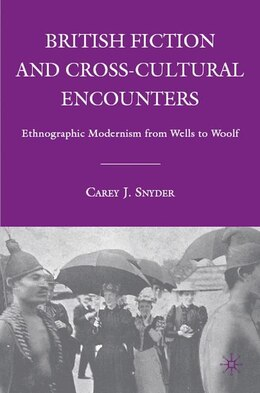 Book British Fiction And Cross-cultural Encounters: Ethnographic Modernism from Wells to Woolf by C. Snyder