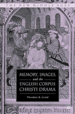 Book Memory, Images, And The English Corpus Christi Drama by Theodore K. Lerud
