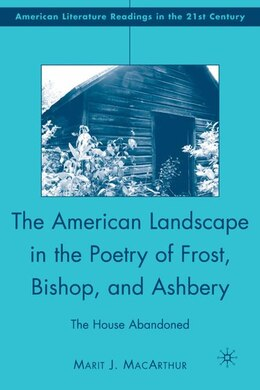 Book The American Landscape in the Poetry of Frost, Bishop, and Ashbery: The House Abandoned by Marit J. MacArthur