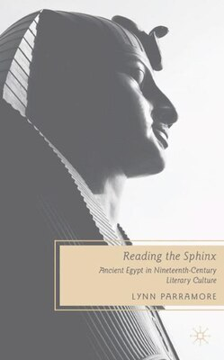 Book Reading The Sphinx: Ancient Egypt in Nineteenth-Century Literary Culture by Lynn Parramore