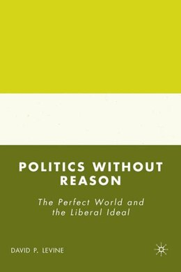 Book Politics Without Reason: The Perfect World and the Liberal Ideal by David P. Levine