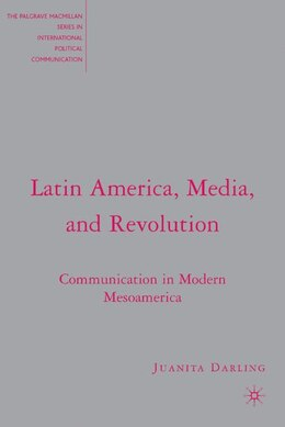 Book Latin America, Media, And Revolution: Communication in Modern Mesoamerica by J. Darling