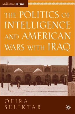 Book The Politics of Intelligence and American Wars with Iraq by Ofira Seliktar