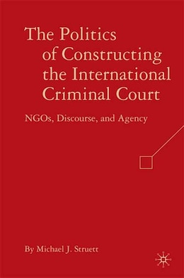 Book The Politics of Constructing the International Criminal Court: NGOs, Discourse, and Agency by Michael J. Struett