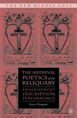 Book The Medieval Poetics of the Reliquary: Enshrinement, Inscription, Performance by Seeta Chaganti