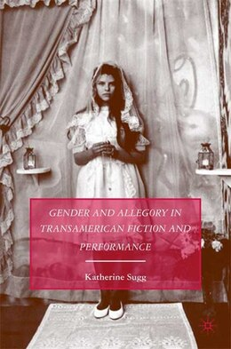 Book Gender and Allegory in Transamerican Fiction and Performance by Katherine Sugg