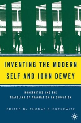 Book Inventing The Modern Self And John Dewey: Modernities and the Traveling of Pragmatism in Education by Thomas S. Popkewitz