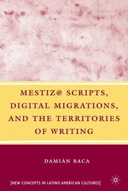 Book Mestiz@ Scripts, Digital Migrations, and the Territories of Writing by D. Baca